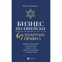 Бизнес по-еврейски. 67 золотых правил. Добиться максимума от жизни может только тот, кто добьется максимума от самого себя
