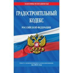 Градостроительный кодекс Российской Федерации. Текст с изменениями и дополнениями на 2021 год