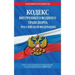 Кодекс внутреннего водного транспорта Российской Федерации. Текст с последними изменениями и дополнениями на 2021 год