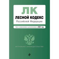 Лесной кодекс Российской Федерации. Текст с изменениями и дополнениями на 2021 год