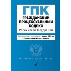 Гражданский процессуальный кодекс Российской Федерации. Текст с изменениями и дополнениями на 1 февраля 2021 года (+ сравнительная таблица изменений)