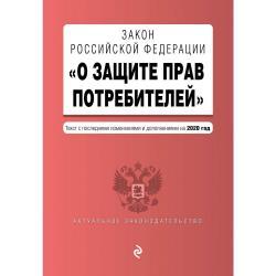 Закон Российской Федерации О защите прав потребителей. Текст с последними изменениями и дополнениями на 2020 год