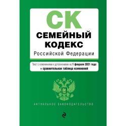 Семейный кодекс Российской Федерации. Текст с изменениями и дополнениями на 1 февраля 2021 года (+ сравнительная таблица изменений)