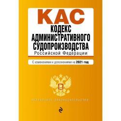 Кодекс административного судопроизводства Российской Федерации. С изменениями и дополнениями на 2021 год