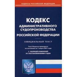 Кодекс административного судопроизводства Российской Федерации. По состоянию на 1 марта 2021 года. С таблицей изменений и с постановлениями судов