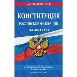 Конституция Российской Федерации на 2021 год. С изменениями, принятыми на Общероссийском голосовании 1 июля 2020 года (редакция 2021 года)